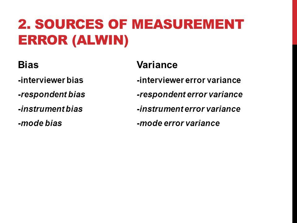 2. SOURCES OF MEASUREMENT ERROR (ALWIN) Bias Variance -interviewer bias-interviewer error variance -respondent bias-respondent error variance -instrum