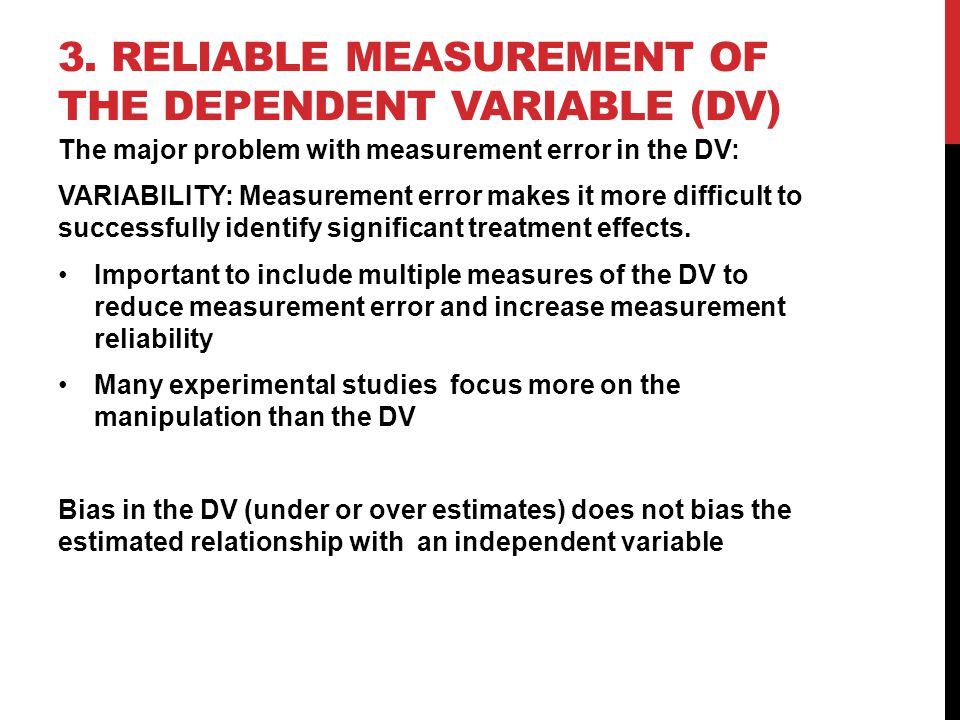 3. RELIABLE MEASUREMENT OF THE DEPENDENT VARIABLE (DV) The major problem with measurement error in the DV: VARIABILITY: Measurement error makes it mor