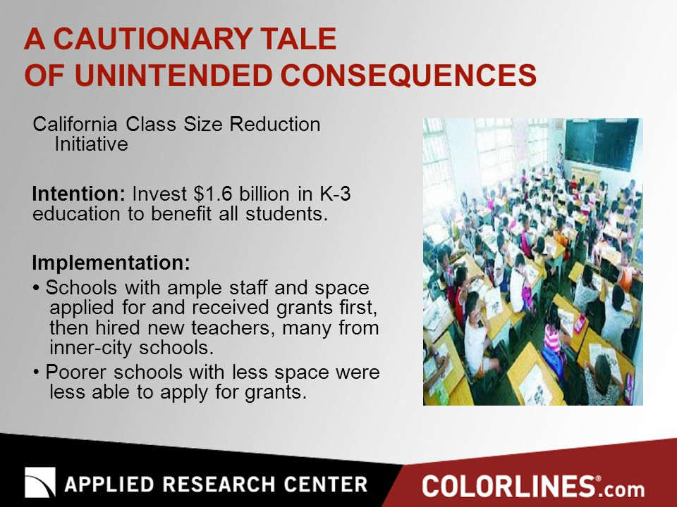 A CAUTIONARY TALE OF UNINTENDED CONSEQUENCES California Class Size Reduction Initiative Intention: Invest $1.6 billion in K-3 education to benefit all students.