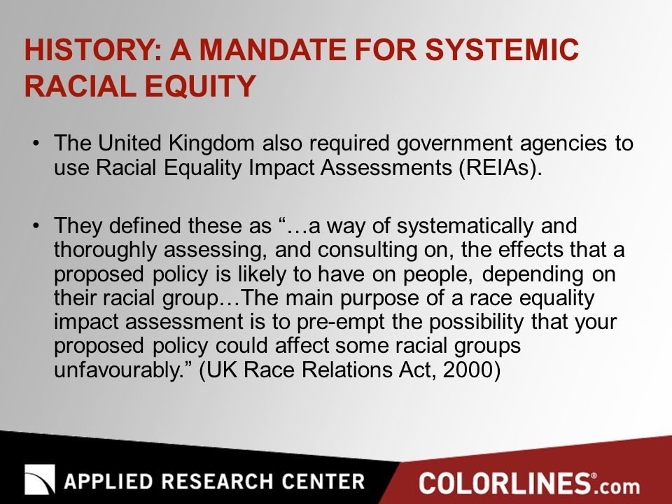 HISTORY: A MANDATE FOR SYSTEMIC RACIAL EQUITY The United Kingdom also required government agencies to use Racial Equality Impact Assessments (REIAs).