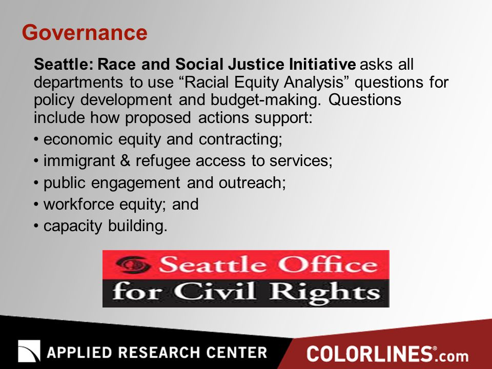 Governance Seattle: Race and Social Justice Initiative asks all departments to use Racial Equity Analysis questions for policy development and budget-making.