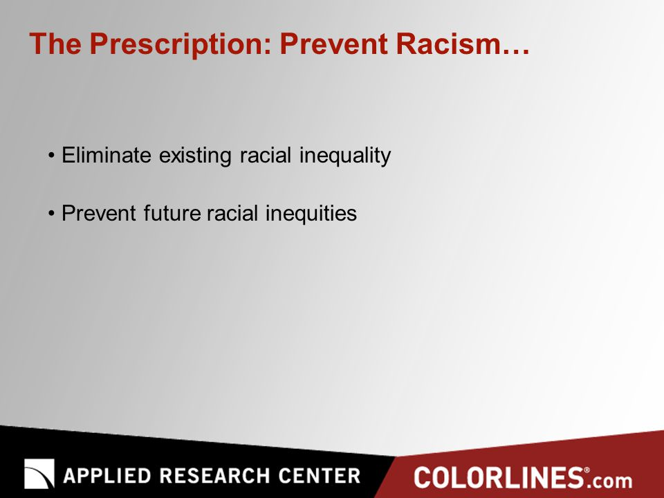 The Prescription: Prevent Racism… Eliminate existing racial inequality Prevent future racial inequities