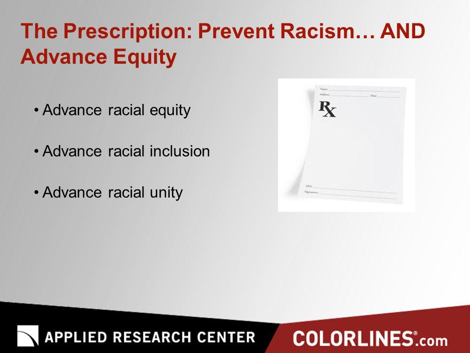 The Prescription: Prevent Racism… AND Advance Equity Advance racial equity Advance racial inclusion Advance racial unity