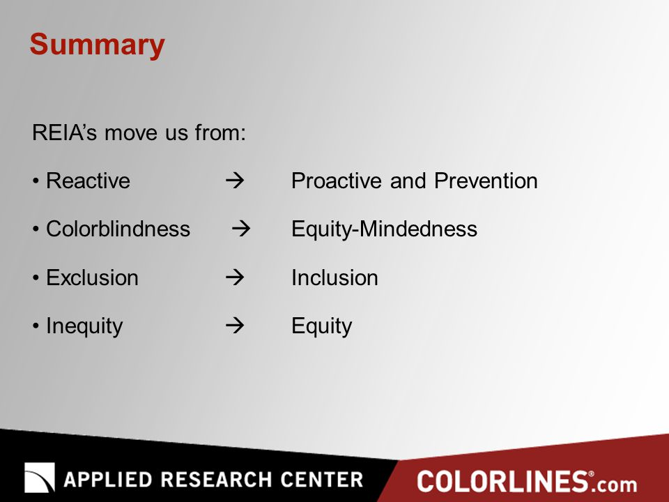 Summary REIA's move us from: Reactive  Proactive and Prevention Colorblindness  Equity-Mindedness Exclusion  Inclusion Inequity  Equity