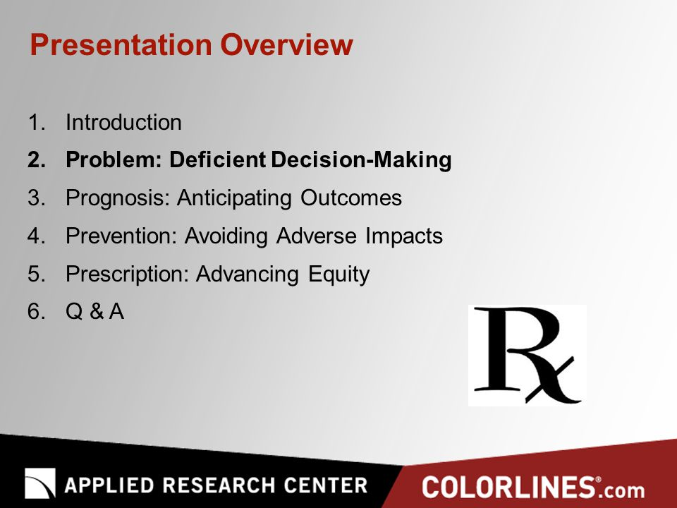 Presentation Overview 1.Introduction 2.Problem: Deficient Decision-Making 3.Prognosis: Anticipating Outcomes 4.Prevention: Avoiding Adverse Impacts 5.Prescription: Advancing Equity 6.Q & A