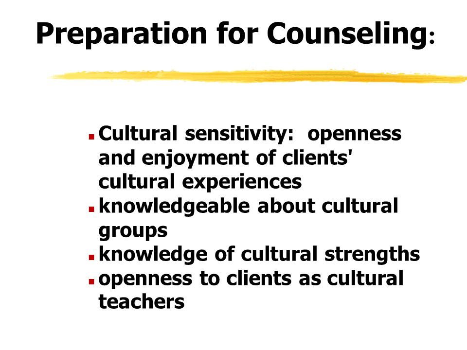 Preparation for Counseling : n Cultural sensitivity: openness and enjoyment of clients' cultural experiences n knowledgeable about cultural groups n k