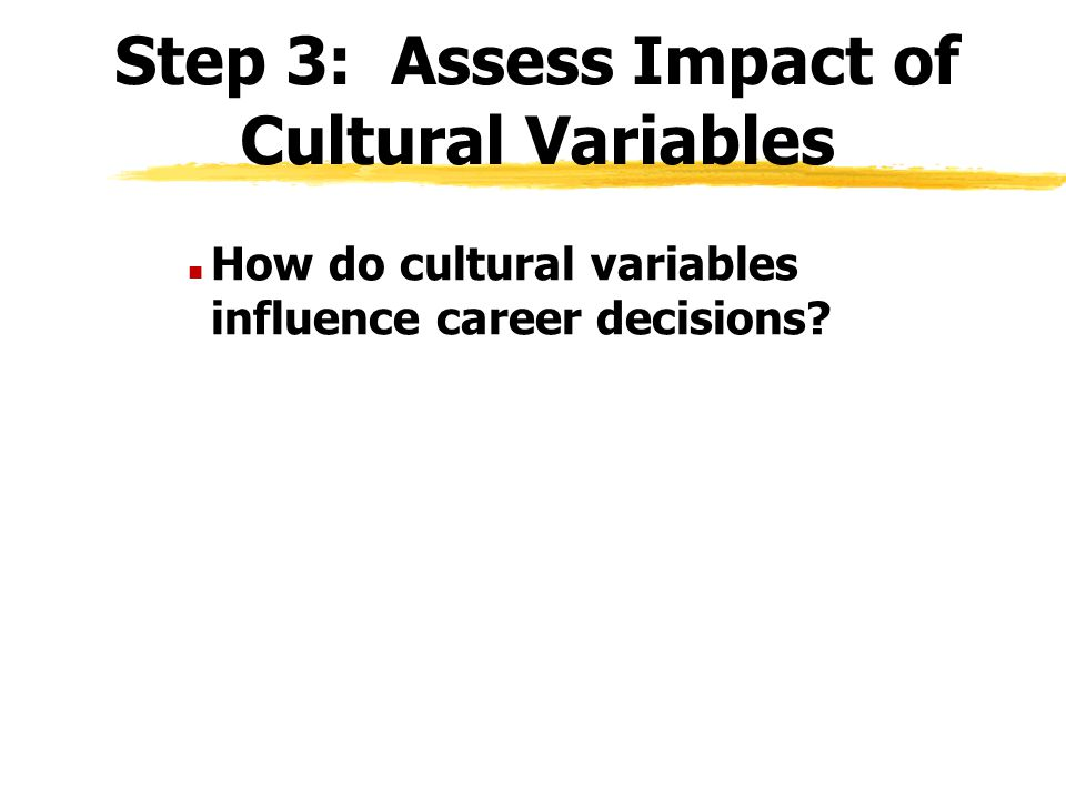 Step 3: Assess Impact of Cultural Variables n How do cultural variables influence career decisions?