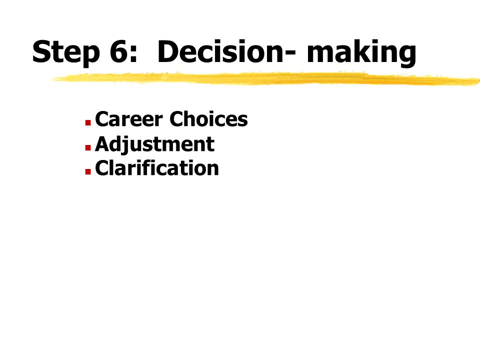 Step 6: Decision- making n Career Choices n Adjustment n Clarification