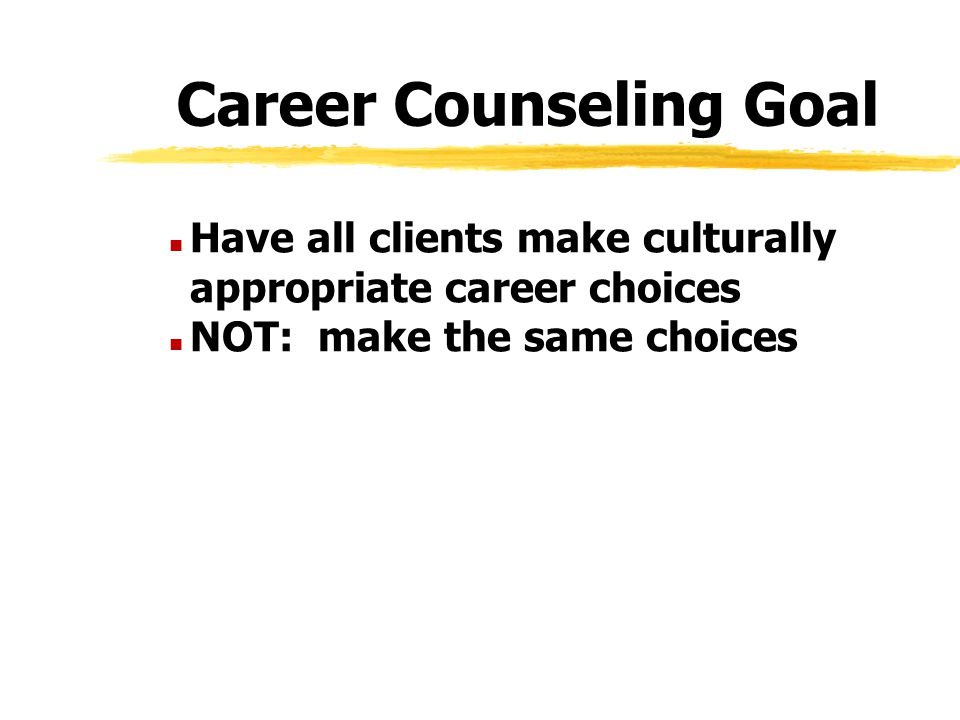 Career Counseling Goal n Have all clients make culturally appropriate career choices n NOT: make the same choices