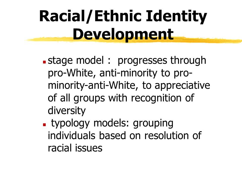 Racial/Ethnic Identity Development n stage model : progresses through pro-White, anti-minority to pro- minority-anti-White, to appreciative of all gro