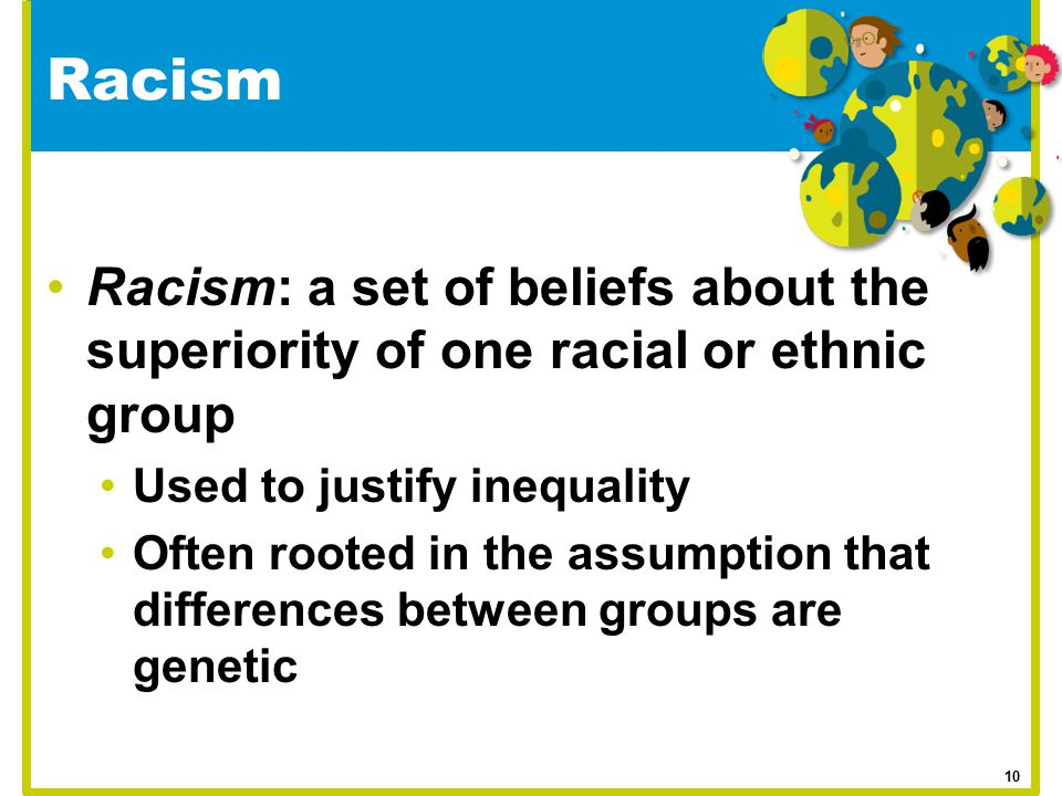 Racism Racism: a set of beliefs about the superiority of one racial or ethnic group Used to justify inequality Often rooted in the assumption that dif