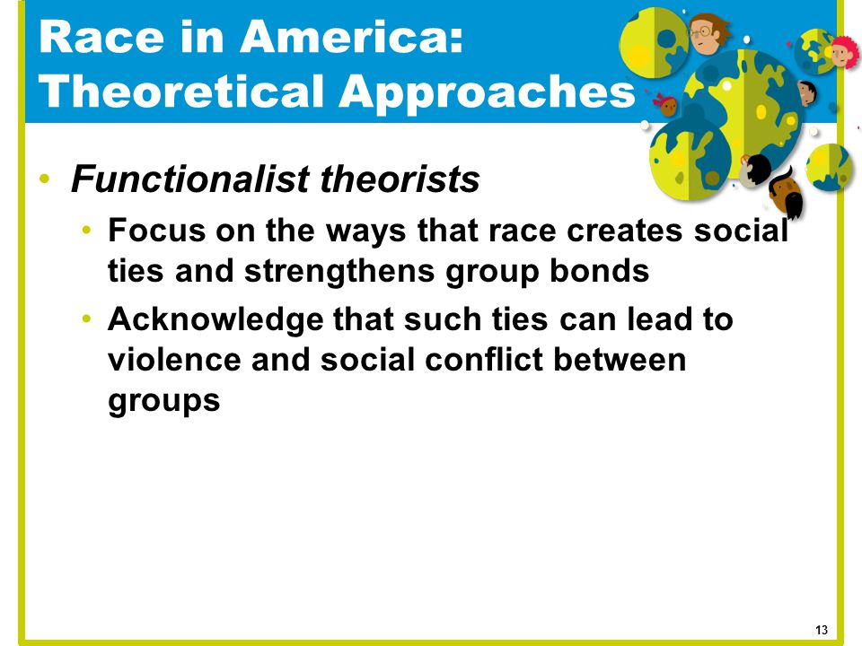 Race in America: Theoretical Approaches Functionalist theorists Focus on the ways that race creates social ties and strengthens group bonds Acknowledg