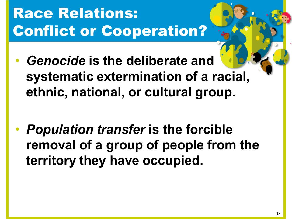 Race Relations: Conflict or Cooperation? Genocide is the deliberate and systematic extermination of a racial, ethnic, national, or cultural group. Pop