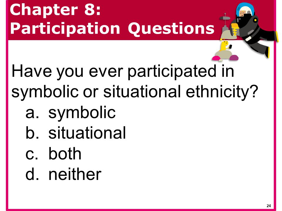 Have you ever participated in symbolic or situational ethnicity? a.symbolic b.situational c.both d.neither Chapter 8: Participation Questions 24