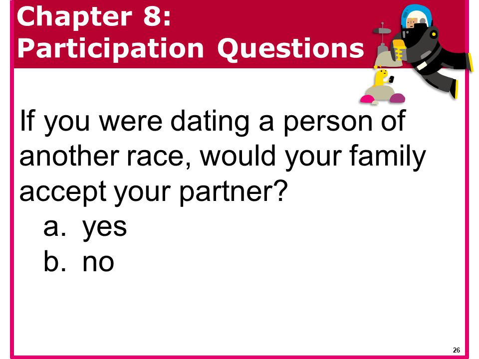 If you were dating a person of another race, would your family accept your partner? a.yes b.no Chapter 8: Participation Questions 26