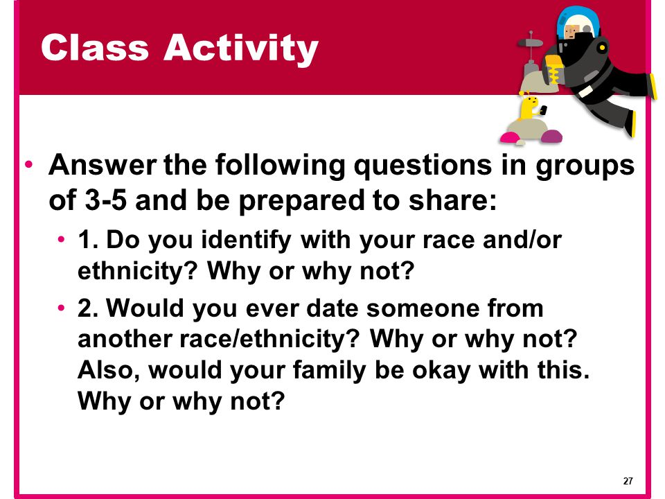 Class Activity Answer the following questions in groups of 3-5 and be prepared to share: 1. Do you identify with your race and/or ethnicity? Why or wh