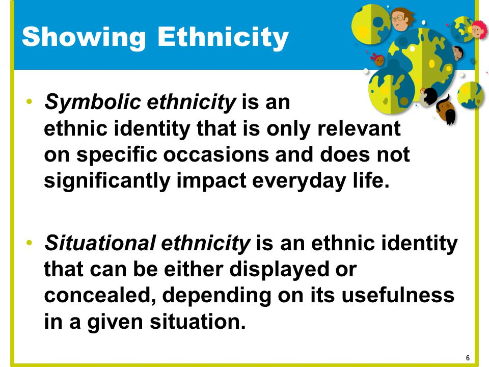 Showing Ethnicity Symbolic ethnicity is an ethnic identity that is only relevant on specific occasions and does not significantly impact everyday life