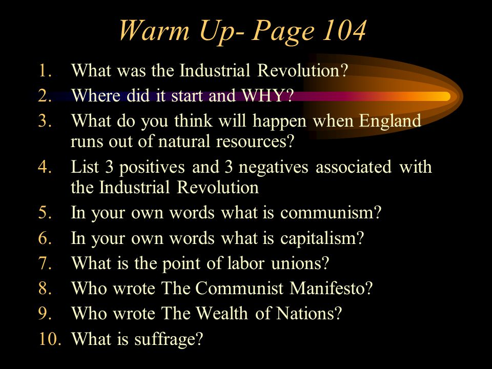 Warm Up- Page 104 1.What was the Industrial Revolution? 2.Where did it start and WHY? 3.What do you think will happen when England runs out of natural