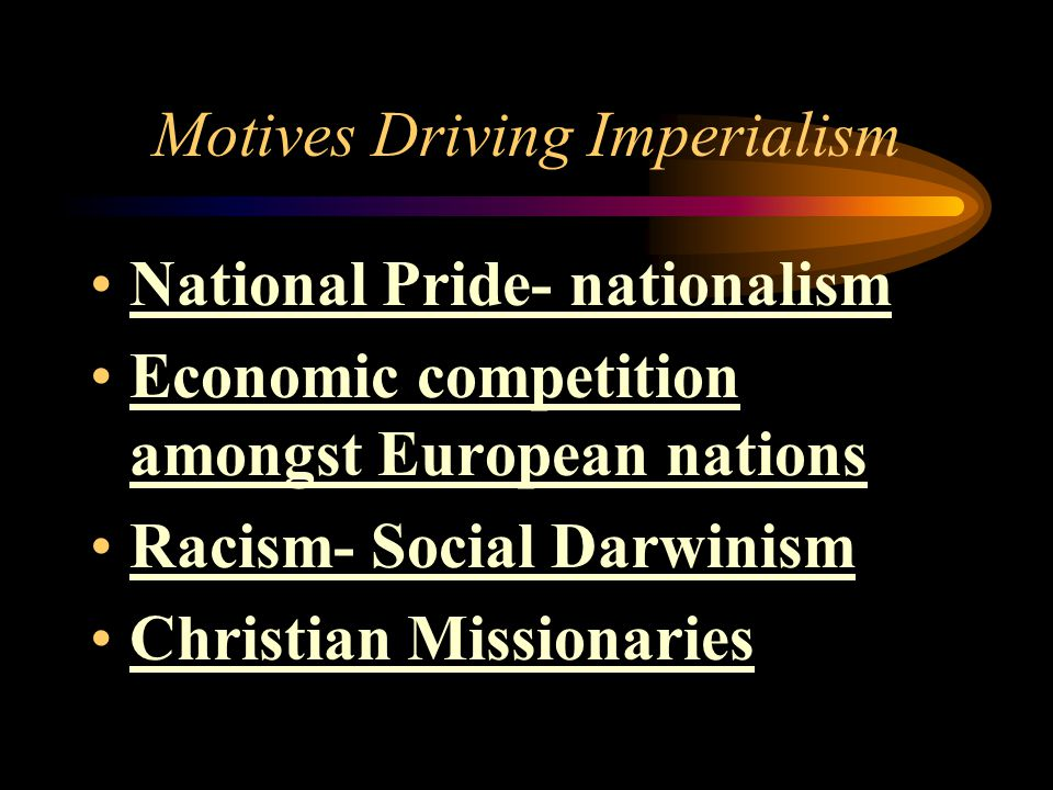 Motives Driving Imperialism National Pride- nationalism Economic competition amongst European nations Racism- Social Darwinism Christian Missionaries