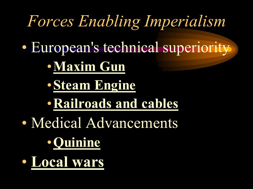 Forces Enabling Imperialism European's technical superiority Maxim Gun Steam Engine Railroads and cables Medical Advancements Quinine Local wars