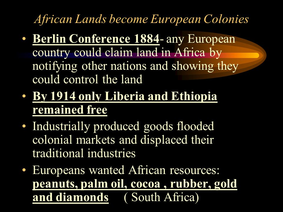 African Lands become European Colonies Berlin Conference 1884- any European country could claim land in Africa by notifying other nations and showing