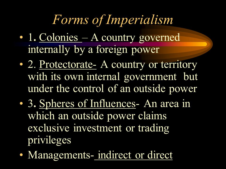 Forms of Imperialism 1. Colonies – A country governed internally by a foreign power 2. Protectorate- A country or territory with its own internal gove