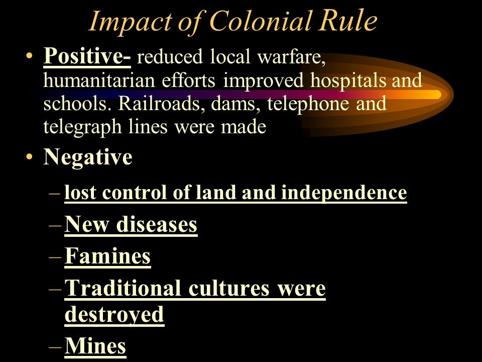 Impact of Colonial Rule Positive- reduced local warfare, humanitarian efforts improved hospitals and schools. Railroads, dams, telephone and telegraph