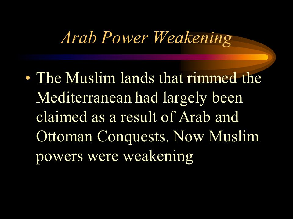 Arab Power Weakening The Muslim lands that rimmed the Mediterranean had largely been claimed as a result of Arab and Ottoman Conquests. Now Muslim pow