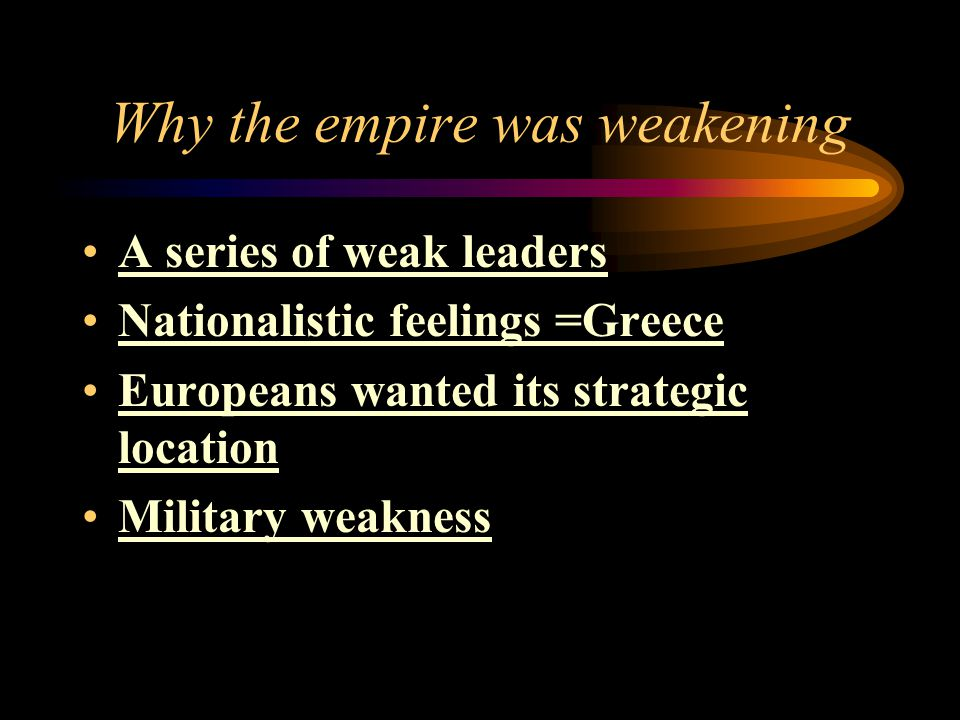Why the empire was weakening A series of weak leaders Nationalistic feelings =Greece Europeans wanted its strategic location Military weakness