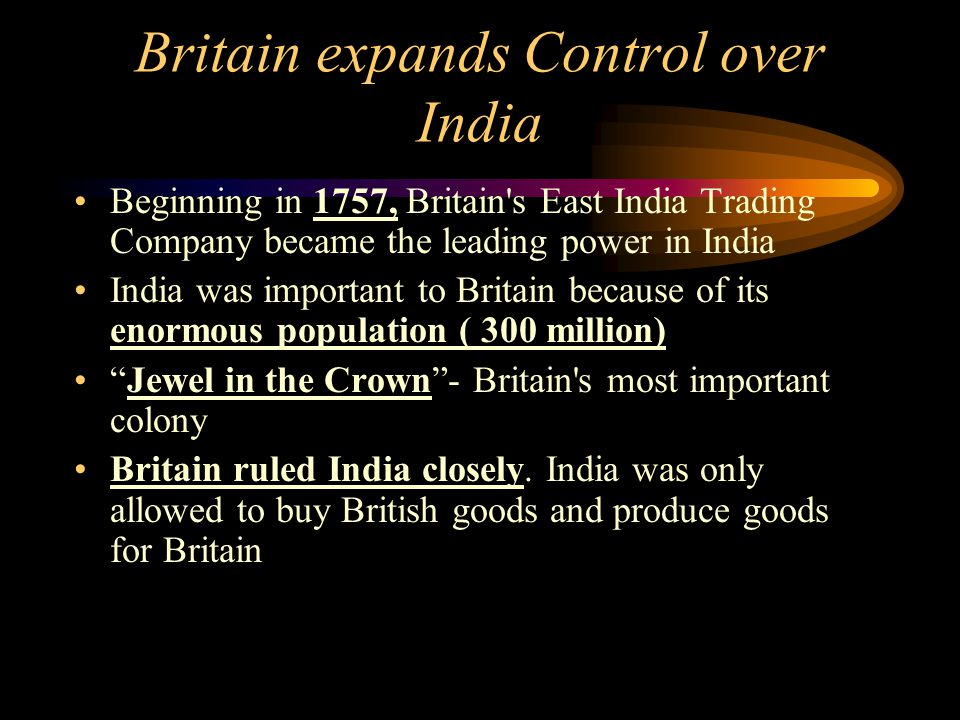 Britain expands Control over India Beginning in 1757, Britain's East India Trading Company became the leading power in India India was important to Br