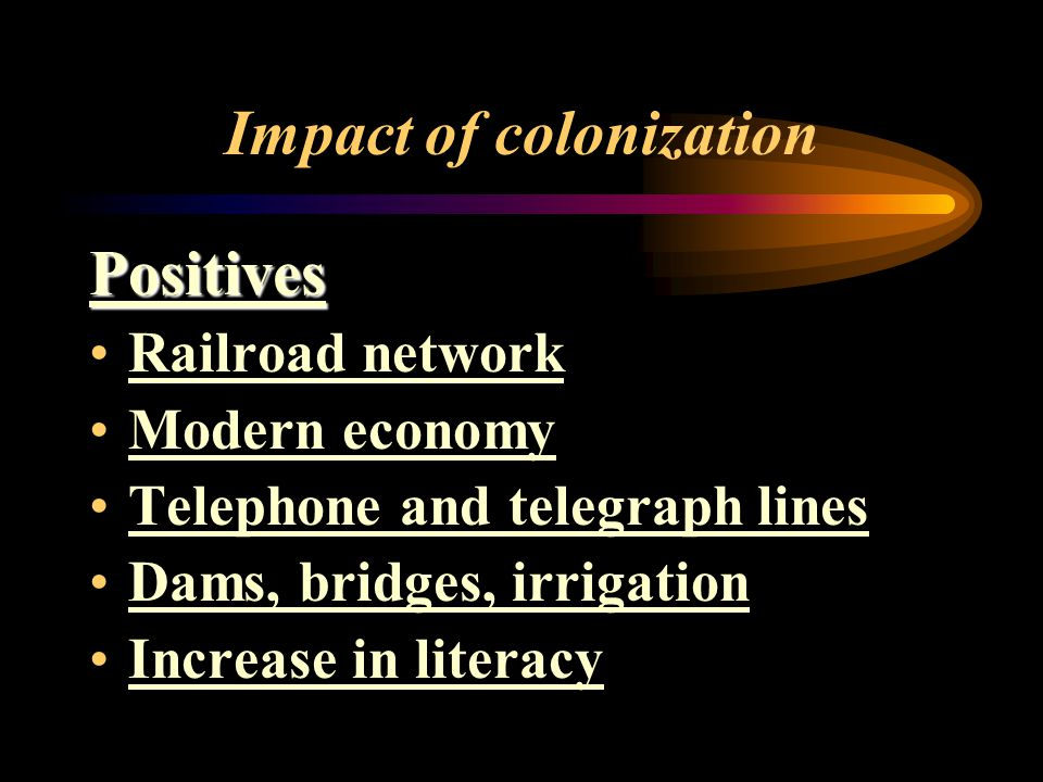 Impact of colonization Positives Railroad network Modern economy Telephone and telegraph lines Dams, bridges, irrigation Increase in literacy
