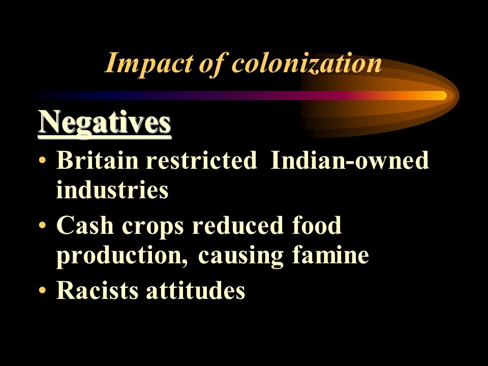 Impact of colonization Negatives Britain restricted Indian-owned industries Cash crops reduced food production, causing famine Racists attitudes