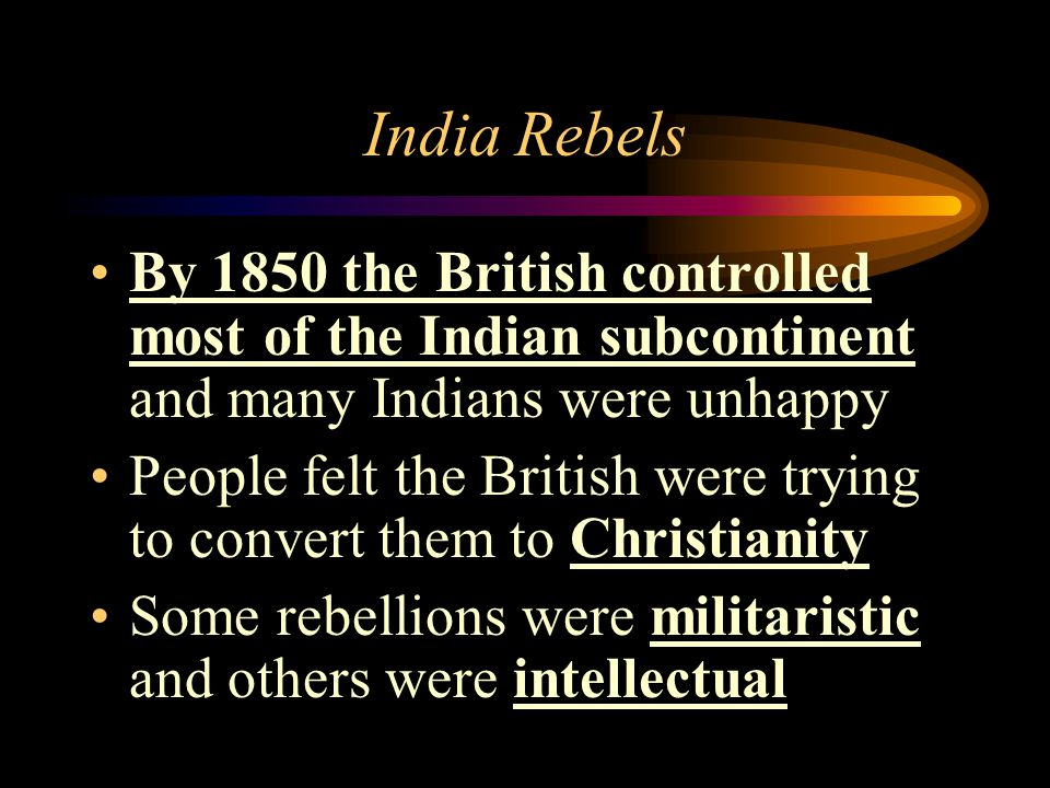 India Rebels By 1850 the British controlled most of the Indian subcontinent and many Indians were unhappy People felt the British were trying to conve