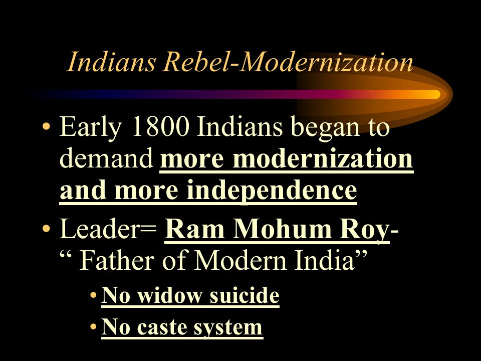 """Indians Rebel-Modernization Early 1800 Indians began to demand more modernization and more independence Leader= Ram Mohum Roy- """" Father of Modern Indi"""