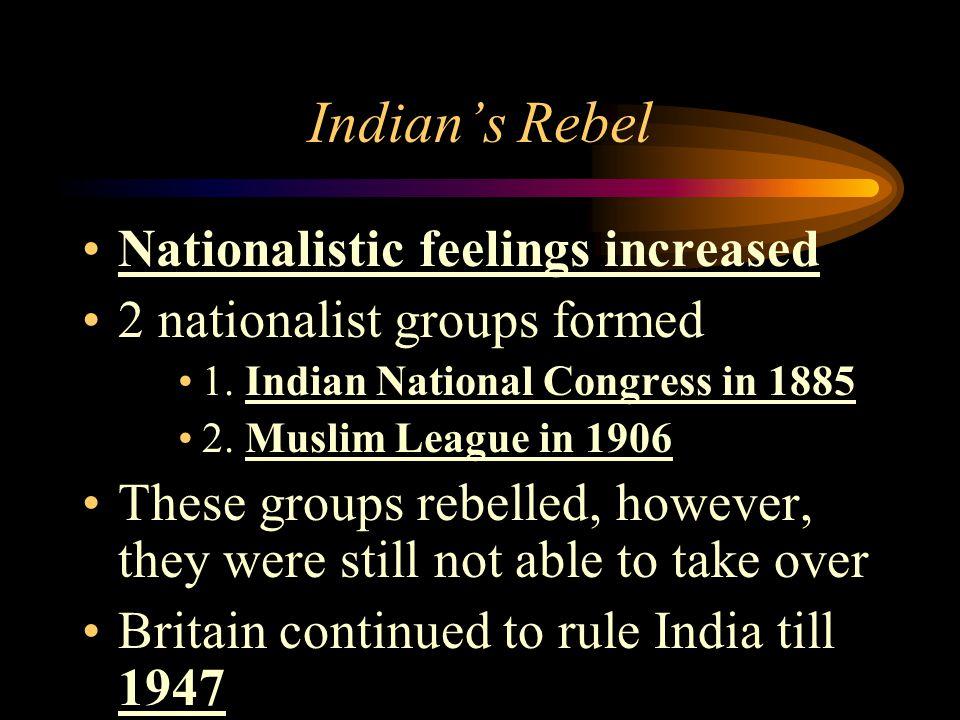 Indian's Rebel Nationalistic feelings increased 2 nationalist groups formed 1. Indian National Congress in 1885 2. Muslim League in 1906 These groups