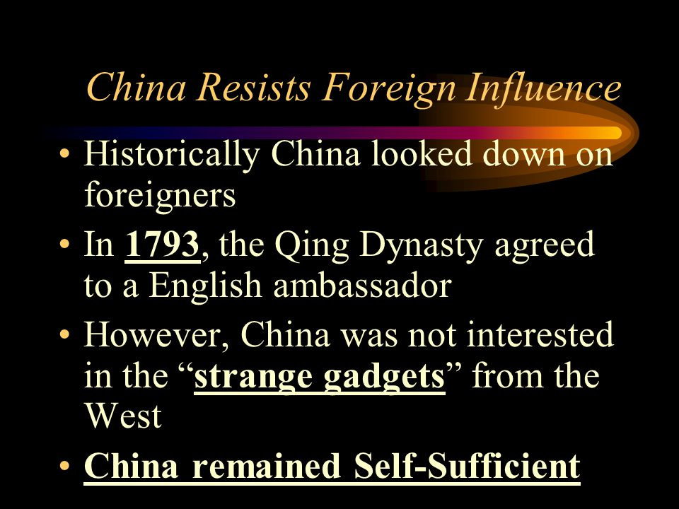 China Resists Foreign Influence Historically China looked down on foreigners In 1793, the Qing Dynasty agreed to a English ambassador However, China w