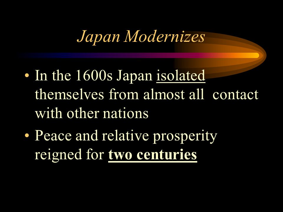 Japan Modernizes In the 1600s Japan isolated themselves from almost all contact with other nations Peace and relative prosperity reigned for two centu