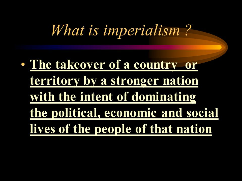 What is imperialism ? The takeover of a country or territory by a stronger nation with the intent of dominating the political, economic and social liv