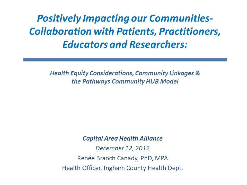 Positively Impacting our Communities- Collaboration with Patients, Practitioners, Educators and Researchers: Health Equity Considerations, Community Linkages & the Pathways Community HUB Model Capital Area Health Alliance December 12, 2012 Renée Branch Canady, PhD, MPA Health Officer, Ingham County Health Dept.