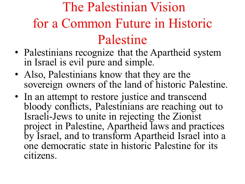 The Palestinian Vision for a Common Future in Historic Palestine Palestinians recognize that the Apartheid system in Israel is evil pure and simple.