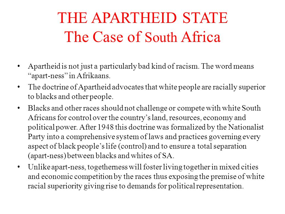 Apartheid South Africa Continued… The motives shaping apart-ness is to preserve white economic and political power through laws justified by racial prejudices.