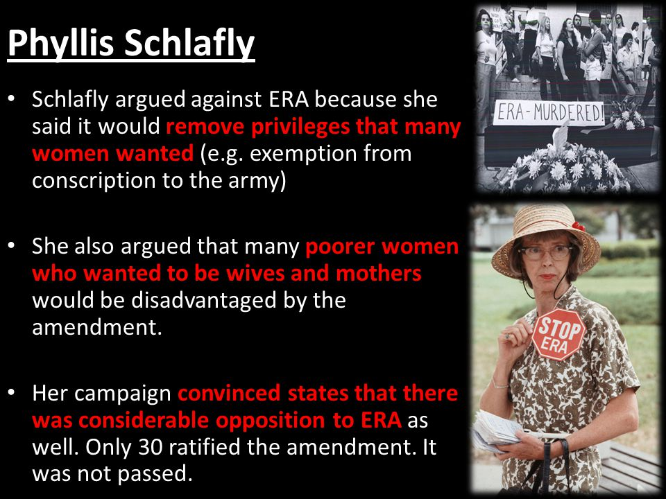 Phyllis Schlafly Schlafly argued against ERA because she said it would remove privileges that many women wanted (e.g.