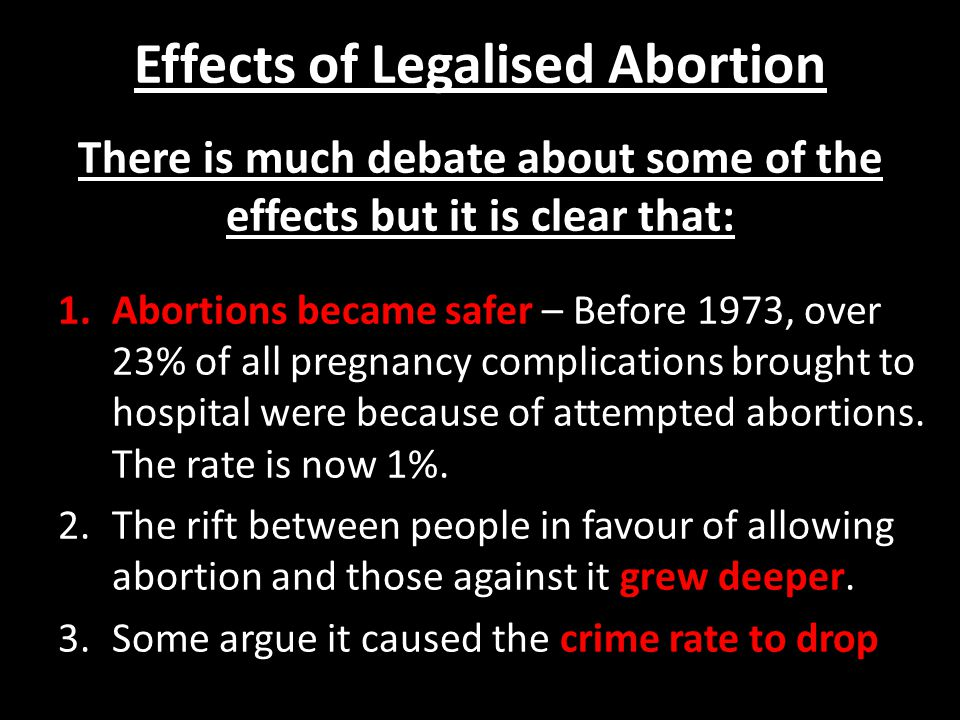 Effects of Legalised Abortion There is much debate about some of the effects but it is clear that: 1.Abortions became safer – Before 1973, over 23% of all pregnancy complications brought to hospital were because of attempted abortions.
