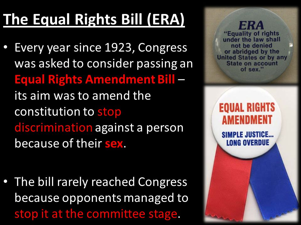 The Equal Rights Bill (ERA) Every year since 1923, Congress was asked to consider passing an Equal Rights Amendment Bill – its aim was to amend the constitution to stop discrimination against a person because of their sex.