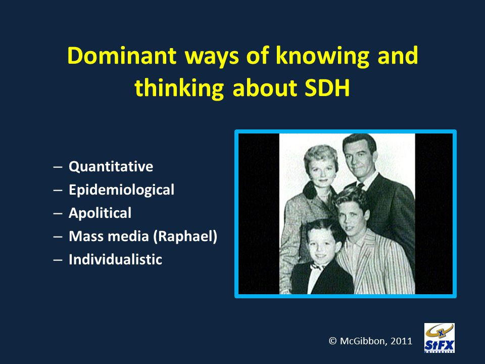 Dominant ways of knowing and thinking about SDH – Quantitative – Epidemiological – Apolitical – Mass media (Raphael) – Individualistic © McGibbon, 201