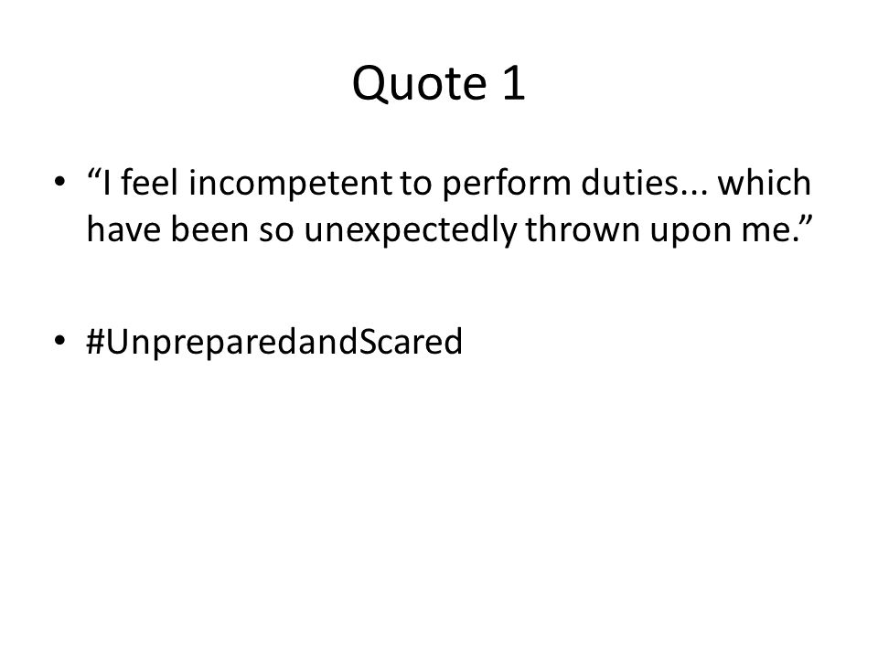 Quote 1 I feel incompetent to perform duties...
