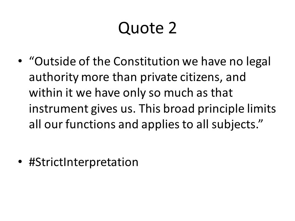 Quote 2 Outside of the Constitution we have no legal authority more than private citizens, and within it we have only so much as that instrument gives us.