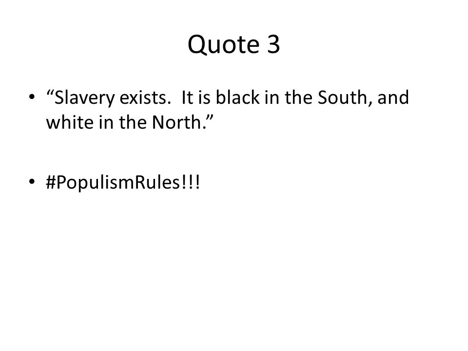 Quote 3 Slavery exists. It is black in the South, and white in the North. #PopulismRules!!!