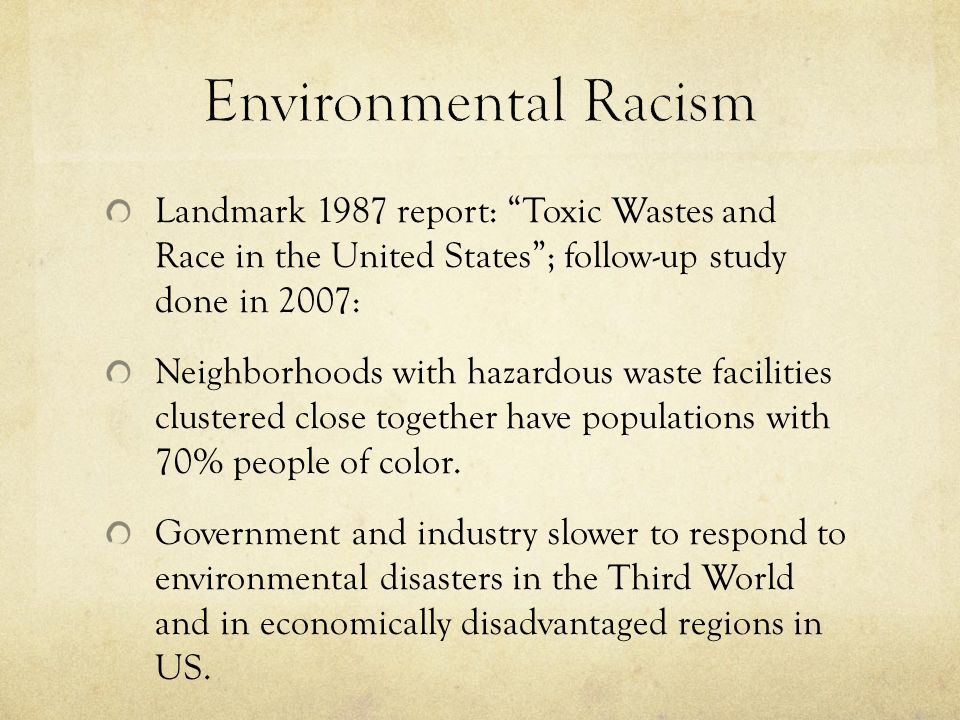 Landmark 1987 report: Toxic Wastes and Race in the United States ; follow-up study done in 2007: Neighborhoods with hazardous waste facilities clustered close together have populations with 70% people of color.