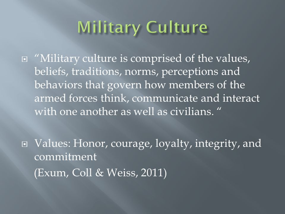  Military culture is comprised of the values, beliefs, traditions, norms, perceptions and behaviors that govern how members of the armed forces think, communicate and interact with one another as well as civilians.